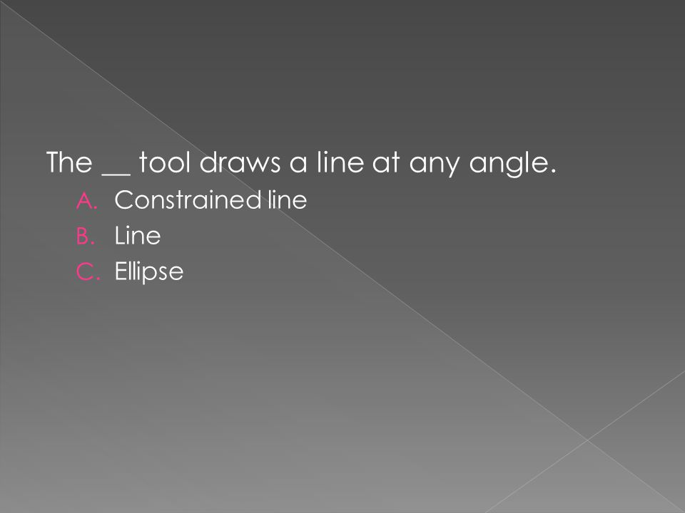 The __ tool draws a line at any angle. A. Constrained line B. Line C. Ellipse