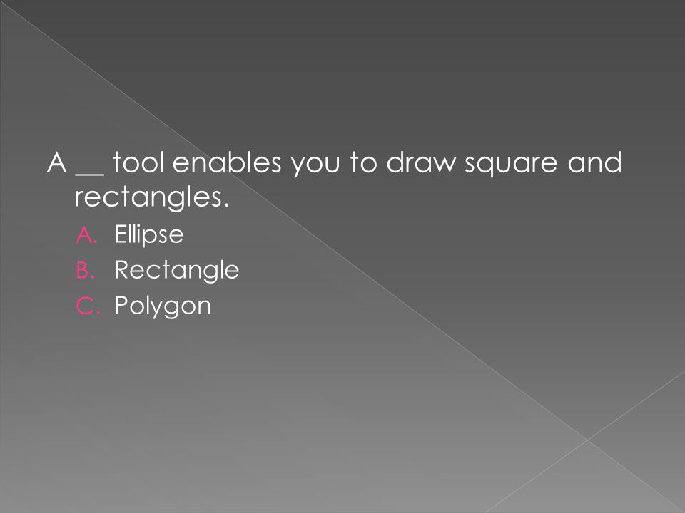 A __ tool enables you to draw square and rectangles. A. Ellipse B. Rectangle C. Polygon