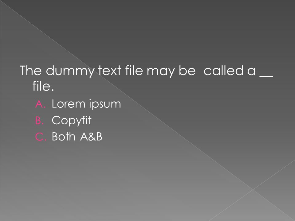 The dummy text file may be called a __ file. A. Lorem ipsum B. Copyfit C. Both A&B
