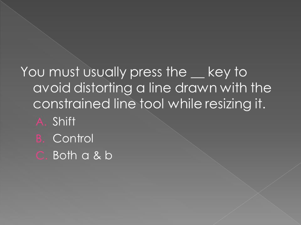 You must usually press the __ key to avoid distorting a line drawn with the constrained line tool while resizing it.