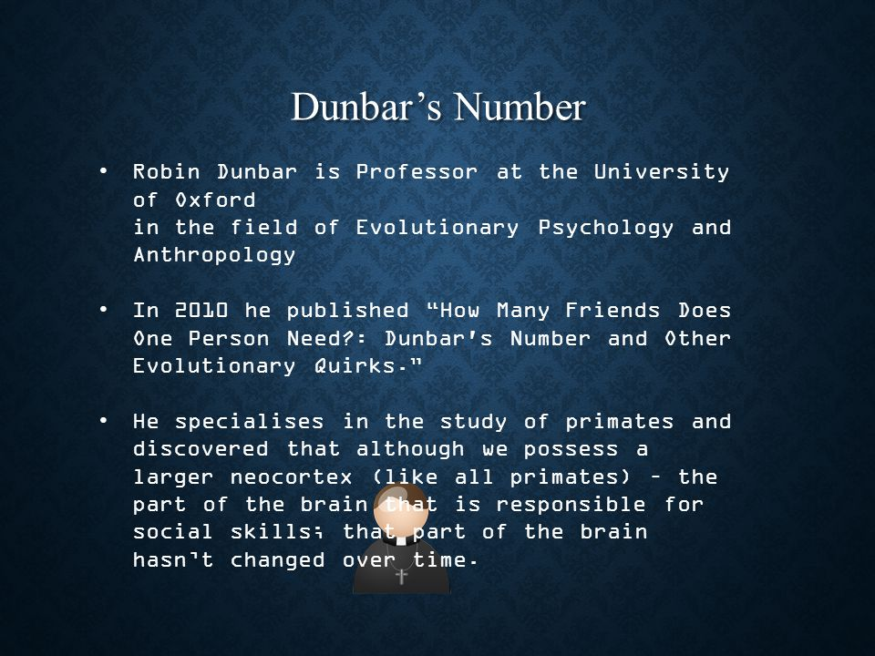 Dunbar's Number Robin Dunbar is Professor at the University of Oxford in the field of Evolutionary Psychology and Anthropology In 2010 he published How Many Friends Does One Person Need : Dunbar s Number and Other Evolutionary Quirks. He specialises in the study of primates and discovered that although we possess a larger neocortex (like all primates) – the part of the brain that is responsible for social skills; that part of the brain hasn't changed over time.