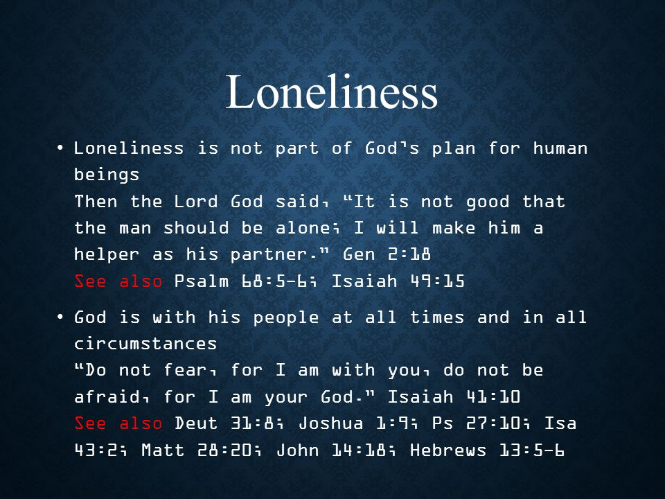 Loneliness Loneliness is not part of God's plan for human beings Then the Lord God said, It is not good that the man should be alone; I will make him a helper as his partner. Gen 2:18 See also Psalm 68:5-6; Isaiah 49:15 God is with his people at all times and in all circumstances Do not fear, for I am with you, do not be afraid, for I am your God. Isaiah 41:10 See also Deut 31:8; Joshua 1:9; Ps 27:10; Isa 43:2; Matt 28:20; John 14:18; Hebrews 13:5-6