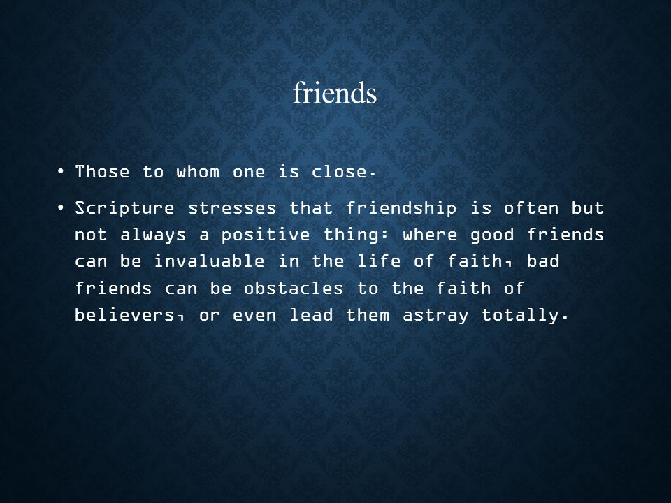 friends Those to whom one is close.