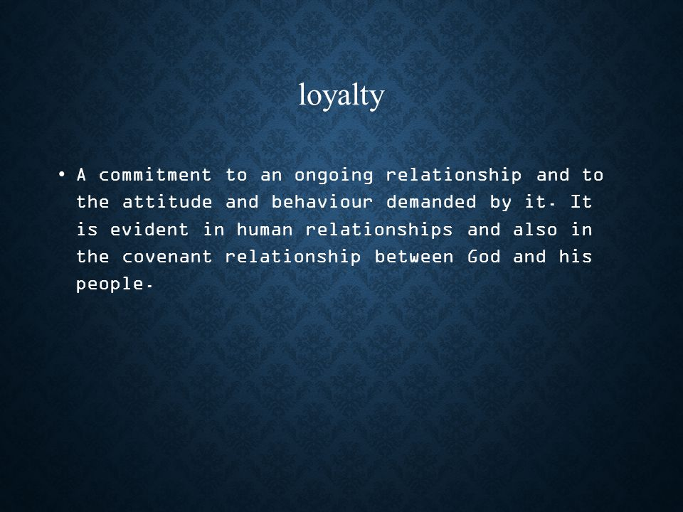 loyalty A commitment to an ongoing relationship and to the attitude and behaviour demanded by it.