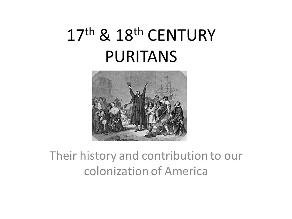 17 th & 18 th CENTURY PURITANS Their history and contribution to our colonization of America