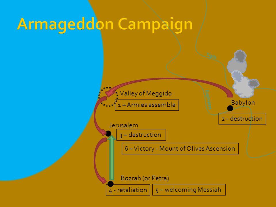 Babylon Jerusalem Bozrah (or Petra) Valley of Meggido 1 – Armies assemble 2 - destruction 3 – destruction 4 - retaliation 5 – welcoming Messiah 6 – Victory - Mount of Olives Ascension Tigris Euphrates