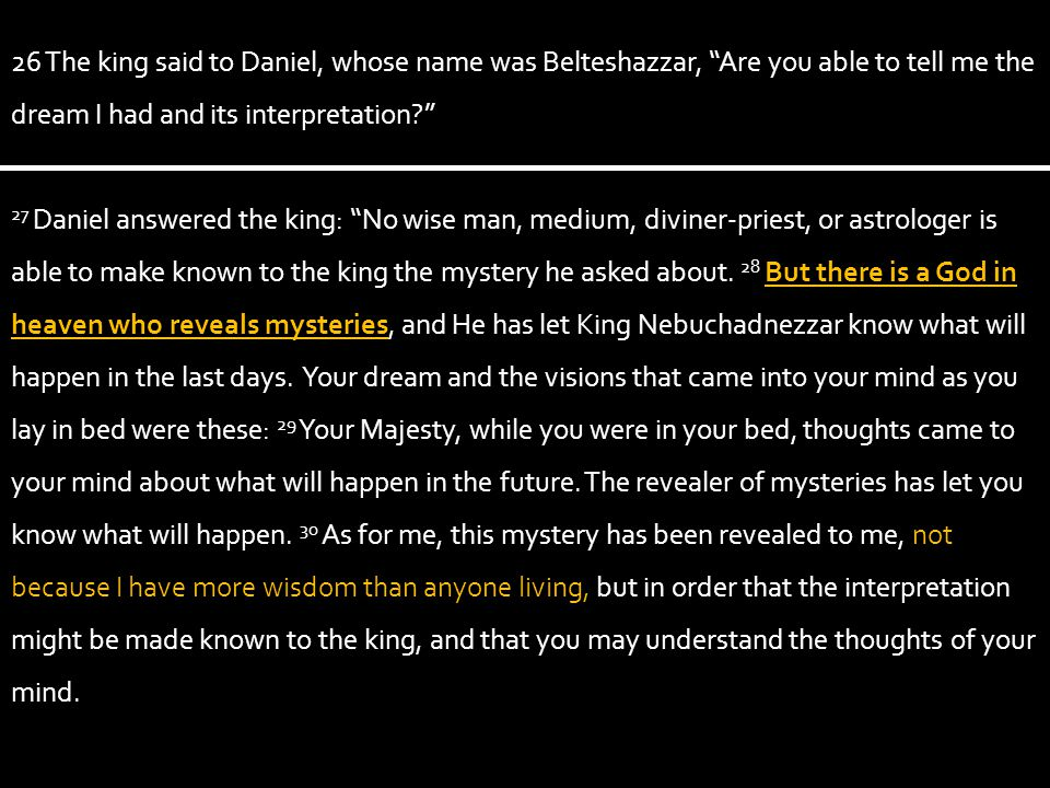 26 The king said to Daniel, whose name was Belteshazzar, Are you able to tell me the dream I had and its interpretation 27 Daniel answered the king: No wise man, medium, diviner-priest, or astrologer is able to make known to the king the mystery he asked about.