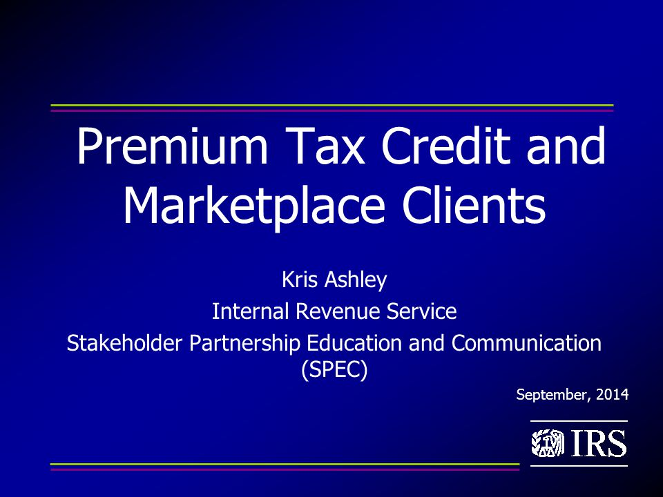 Premium Tax Credit and Marketplace Clients Kris Ashley Internal Revenue Service Stakeholder Partnership Education and Communication (SPEC) September, 2014