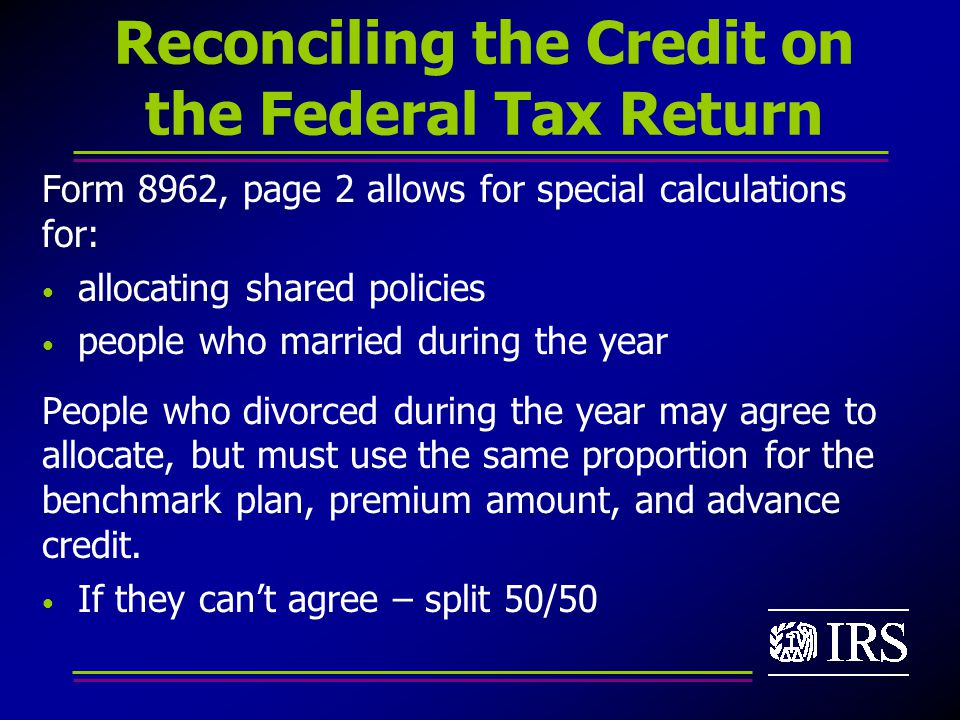 Reconciling the Credit on the Federal Tax Return Form 8962, page 2 allows for special calculations for: allocating shared policies people who married during the year People who divorced during the year may agree to allocate, but must use the same proportion for the benchmark plan, premium amount, and advance credit.