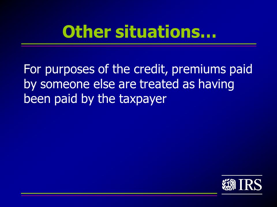 Other situations… For purposes of the credit, premiums paid by someone else are treated as having been paid by the taxpayer