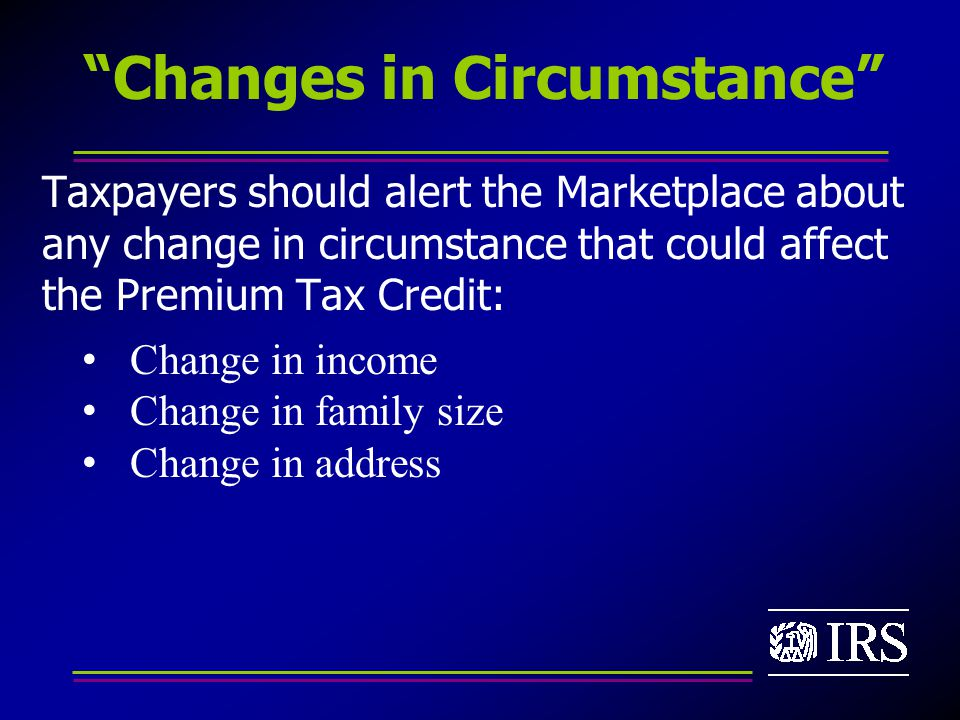 Changes in Circumstance Taxpayers should alert the Marketplace about any change in circumstance that could affect the Premium Tax Credit: Change in income Change in family size Change in address