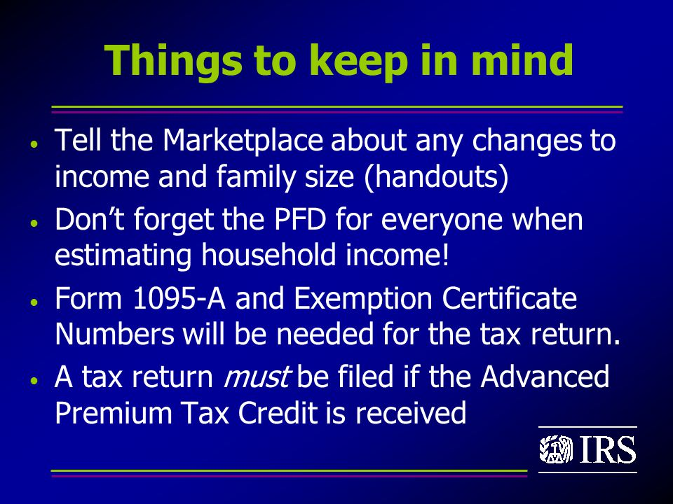 Things to keep in mind Tell the Marketplace about any changes to income and family size (handouts) Don't forget the PFD for everyone when estimating household income.