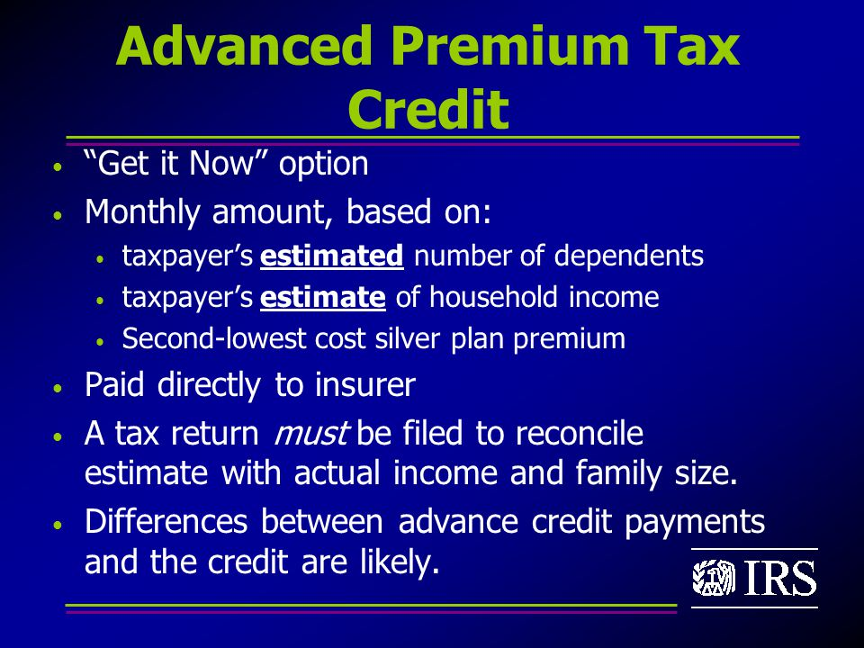Advanced Premium Tax Credit Get it Now option Monthly amount, based on: taxpayer's estimated number of dependents taxpayer's estimate of household income Second-lowest cost silver plan premium Paid directly to insurer A tax return must be filed to reconcile estimate with actual income and family size.