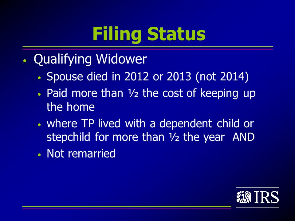 Filing Status Qualifying Widower Spouse died in 2012 or 2013 (not 2014) Paid more than ½ the cost of keeping up the home where TP lived with a dependent child or stepchild for more than ½ the year AND Not remarried