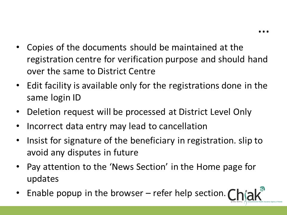 … Copies of the documents should be maintained at the registration centre for verification purpose and should hand over the same to District Centre Edit facility is available only for the registrations done in the same login ID Deletion request will be processed at District Level Only Incorrect data entry may lead to cancellation Insist for signature of the beneficiary in registration.