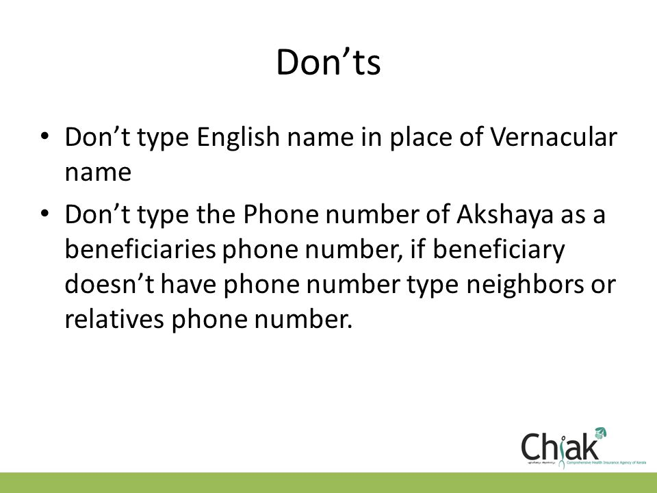 Don'ts Don't type English name in place of Vernacular name Don't type the Phone number of Akshaya as a beneficiaries phone number, if beneficiary doesn't have phone number type neighbors or relatives phone number.