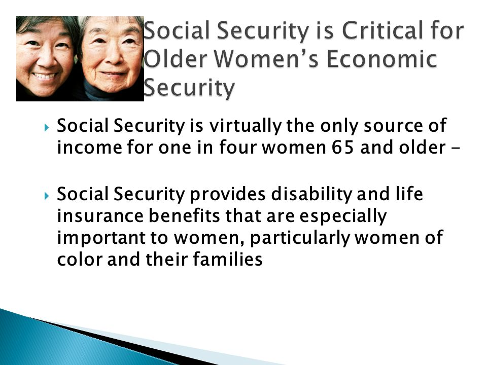  Social Security is virtually the only source of income for one in four women 65 and older -  Social Security provides disability and life insurance