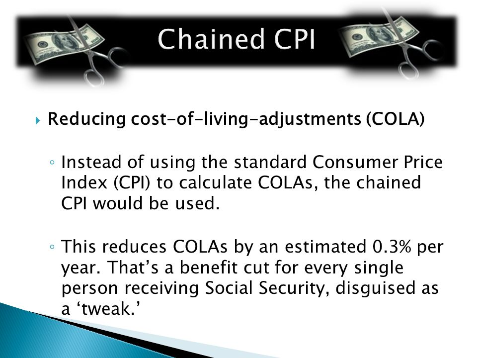  Reducing cost-of-living-adjustments (COLA) ◦ Instead of using the standard Consumer Price Index (CPI) to calculate COLAs, the chained CPI would be used.