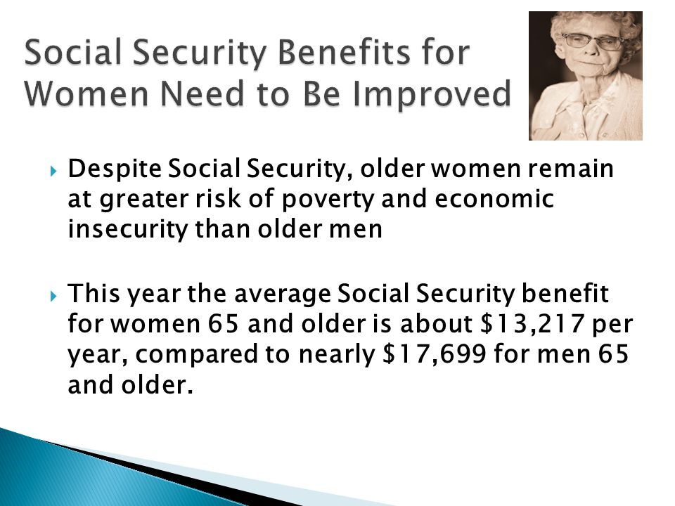  Despite Social Security, older women remain at greater risk of poverty and economic insecurity than older men  This year the average Social Security benefit for women 65 and older is about $13,217 per year, compared to nearly $17,699 for men 65 and older.