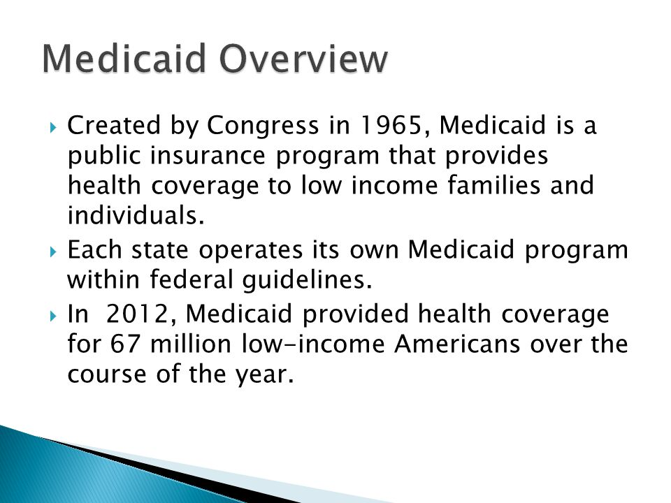  Created by Congress in 1965, Medicaid is a public insurance program that provides health coverage to low income families and individuals.