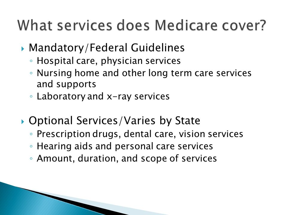  Mandatory/Federal Guidelines ◦ Hospital care, physician services ◦ Nursing home and other long term care services and supports ◦ Laboratory and x-ra