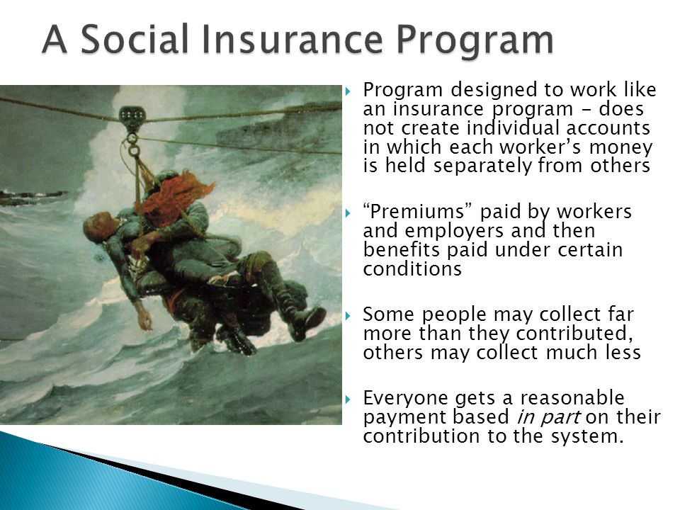  Program designed to work like an insurance program - does not create individual accounts in which each worker's money is held separately from others  Premiums paid by workers and employers and then benefits paid under certain conditions  Some people may collect far more than they contributed, others may collect much less  Everyone gets a reasonable payment based in part on their contribution to the system.