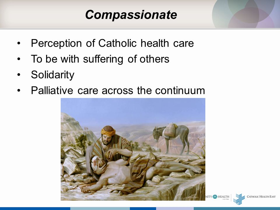 Compassionate Perception of Catholic health care To be with suffering of others Solidarity Palliative care across the continuum