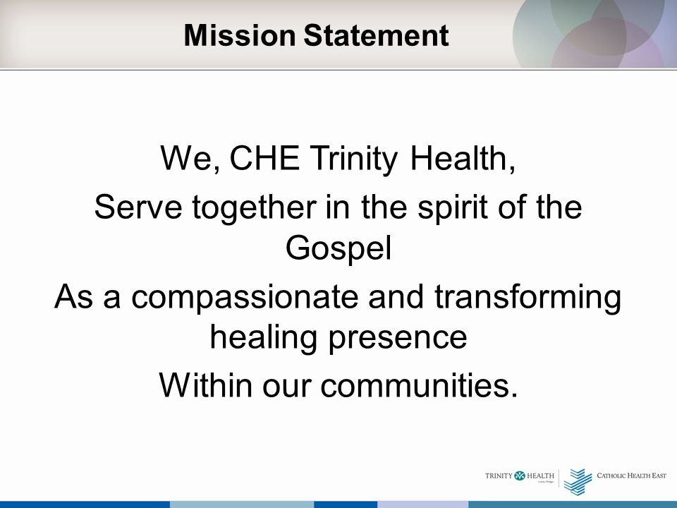 Mission Statement We, CHE Trinity Health, Serve together in the spirit of the Gospel As a compassionate and transforming healing presence Within our c
