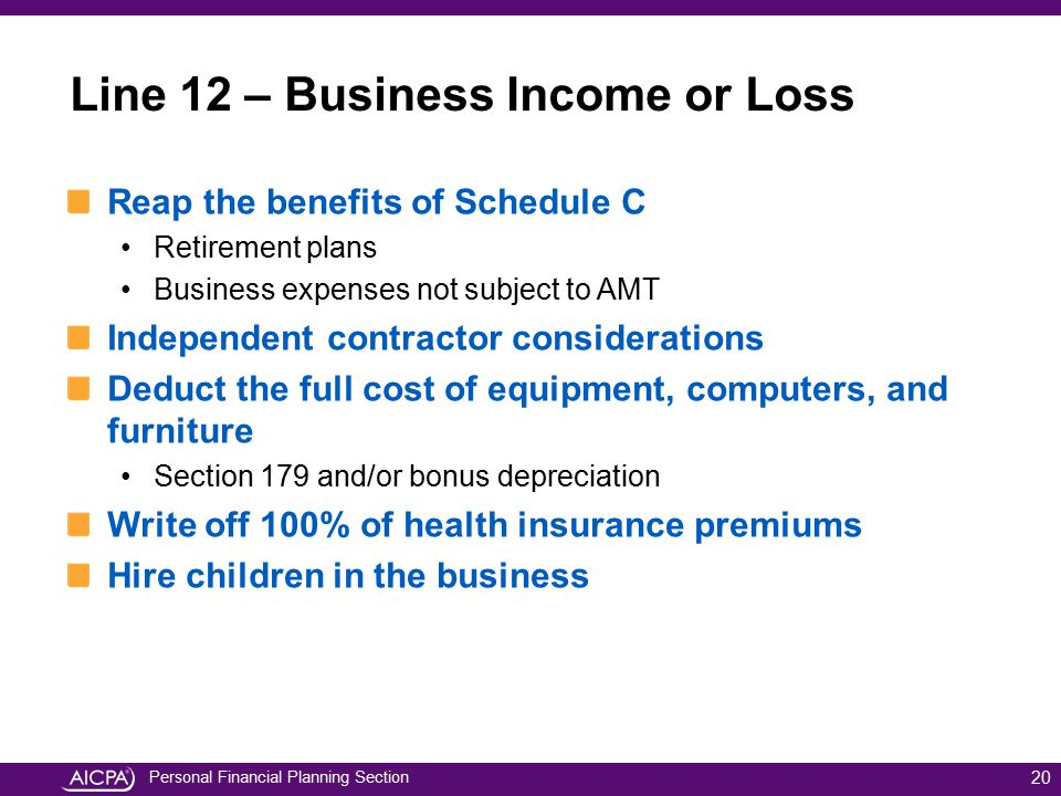 Personal Financial Planning Section Line 12 – Business Income or Loss Reap the benefits of Schedule C Retirement plans Business expenses not subject t