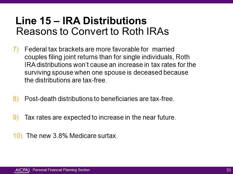 Personal Financial Planning Section 33 Line 15 – IRA Distributions Reasons to Convert to Roth IRAs 7)Federal tax brackets are more favorable for marri