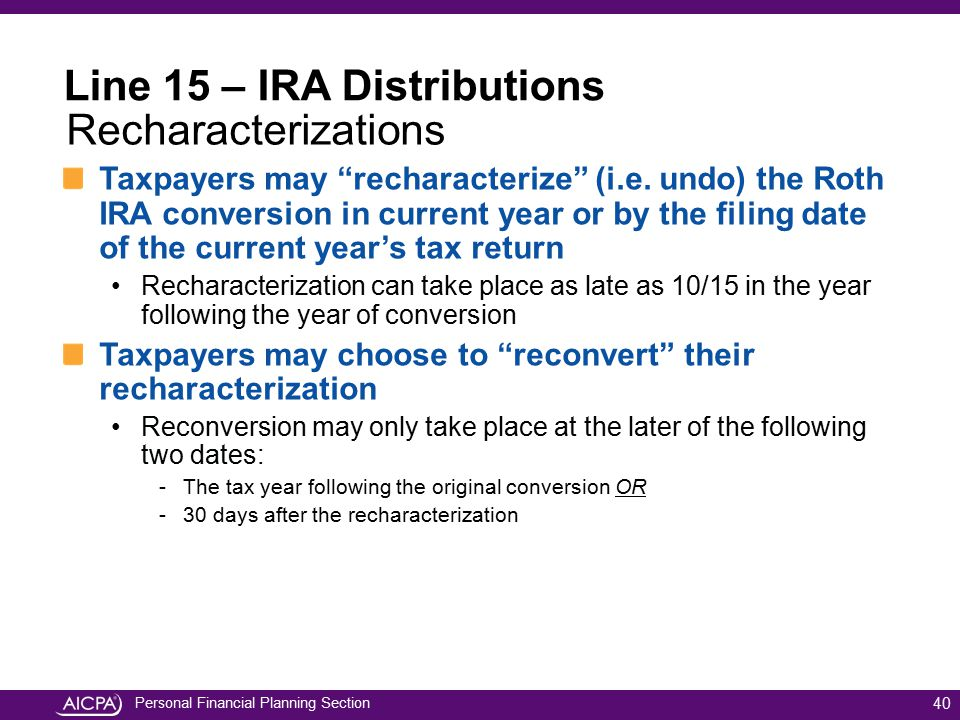 "Personal Financial Planning Section Taxpayers may ""recharacterize"" (i.e. undo) the Roth IRA conversion in current year or by the filing date of the cu"