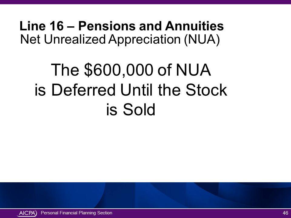 Personal Financial Planning Section The $600,000 of NUA is Deferred Until the Stock is Sold 46 Line 16 – Pensions and Annuities Net Unrealized Appreci