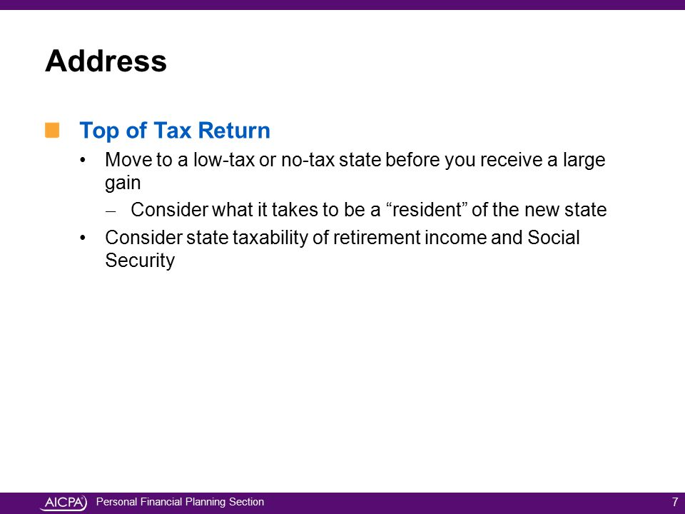 Personal Financial Planning Section Address Top of Tax Return Move to a low-tax or no-tax state before you receive a large gain ̶ Consider what it tak