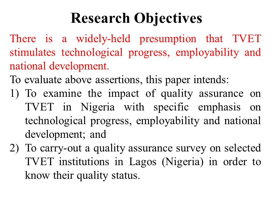 Research Objectives There is a widely-held presumption that TVET stimulates technological progress, employability and national development. To evaluat