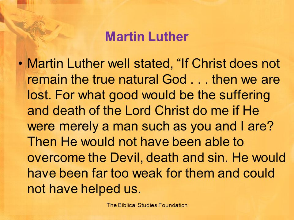 "Martin Luther Martin Luther well stated, ""If Christ does not remain the true natural God... then we are lost. For what good would be the suffering and"