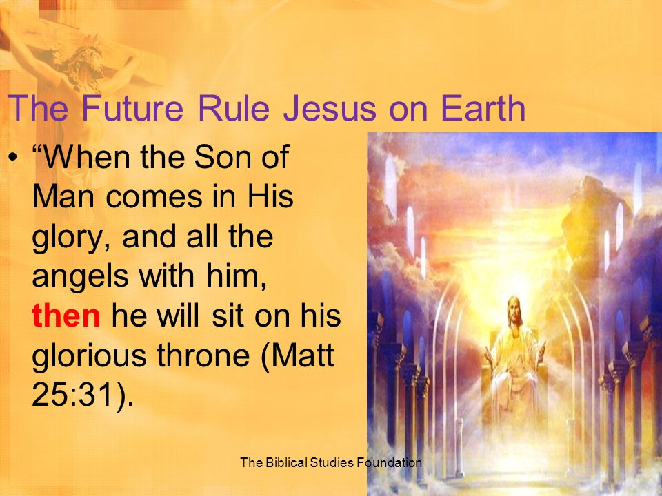 "The Future Rule Jesus on Earth ""When the Son of Man comes in His glory, and all the angels with him, then he will sit on his glorious throne (Matt 25:"