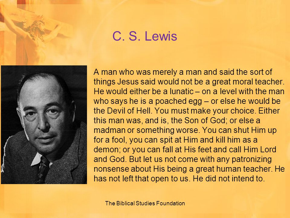 C. S. Lewis A man who was merely a man and said the sort of things Jesus said would not be a great moral teacher. He would either be a lunatic – on a