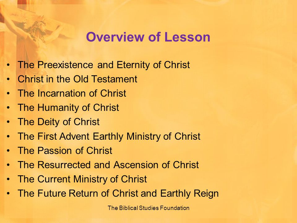 Overview of Lesson The Preexistence and Eternity of Christ Christ in the Old Testament The Incarnation of Christ The Humanity of Christ The Deity of C