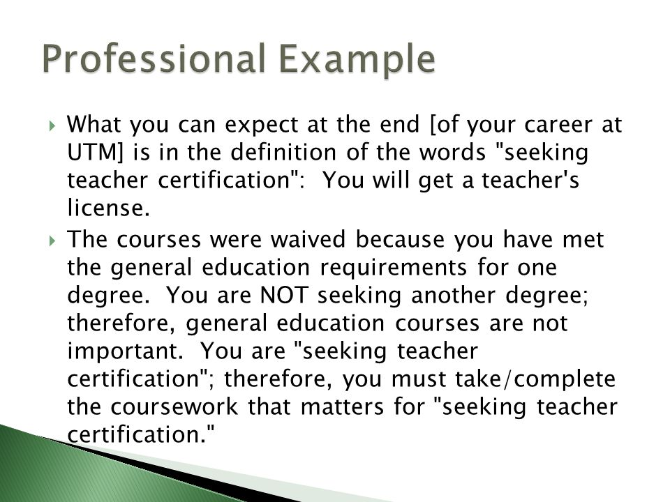  What you can expect at the end [of your career at UTM] is in the definition of the words seeking teacher certification : You will get a teacher s license.