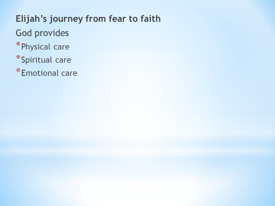 Elijah's journey from fear to faith God provides * Physical care * Spiritual care * Emotional care