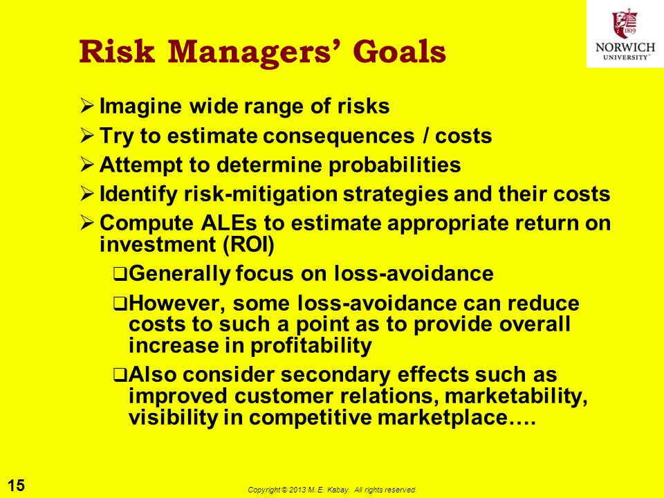 15 Copyright © 2013 M. E. Kabay. All rights reserved. Risk Managers' Goals  Imagine wide range of risks  Try to estimate consequences / costs  Atte