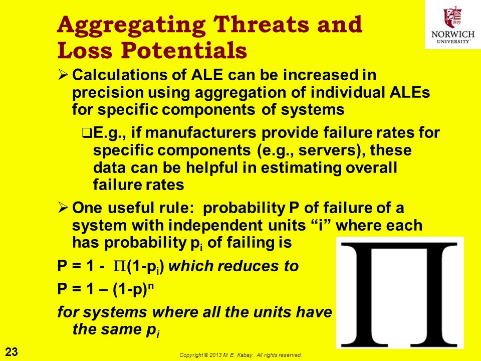 23 Copyright © 2013 M. E. Kabay. All rights reserved. Aggregating Threats and Loss Potentials  Calculations of ALE can be increased in precision usin