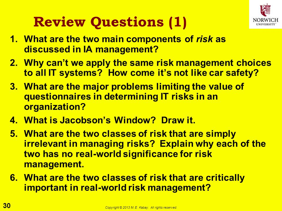 30 Copyright © 2013 M. E. Kabay. All rights reserved. Review Questions (1) 1.What are the two main components of risk as discussed in IA management? 2