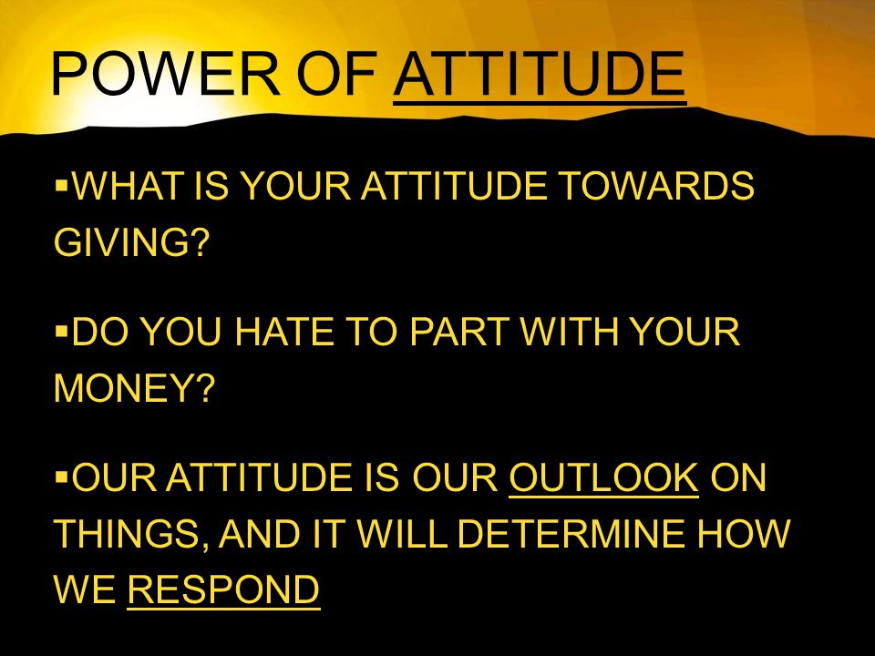 POWER OF ATTITUDE  WHAT IS YOUR ATTITUDE TOWARDS GIVING.