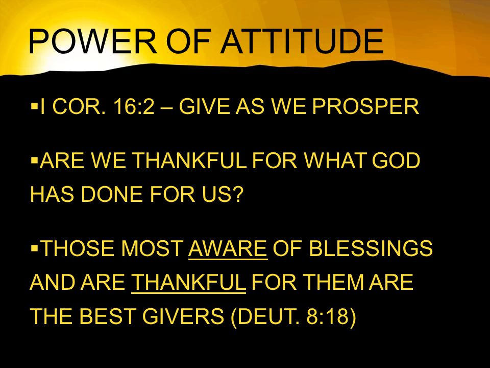 POWER OF ATTITUDE  I COR. 16:2 – GIVE AS WE PROSPER  ARE WE THANKFUL FOR WHAT GOD HAS DONE FOR US?  THOSE MOST AWARE OF BLESSINGS AND ARE THANKFUL