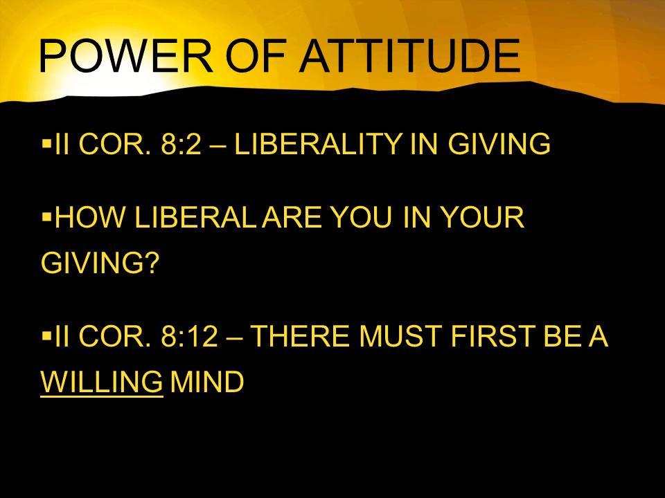 POWER OF ATTITUDE  II COR. 8:2 – LIBERALITY IN GIVING  HOW LIBERAL ARE YOU IN YOUR GIVING.