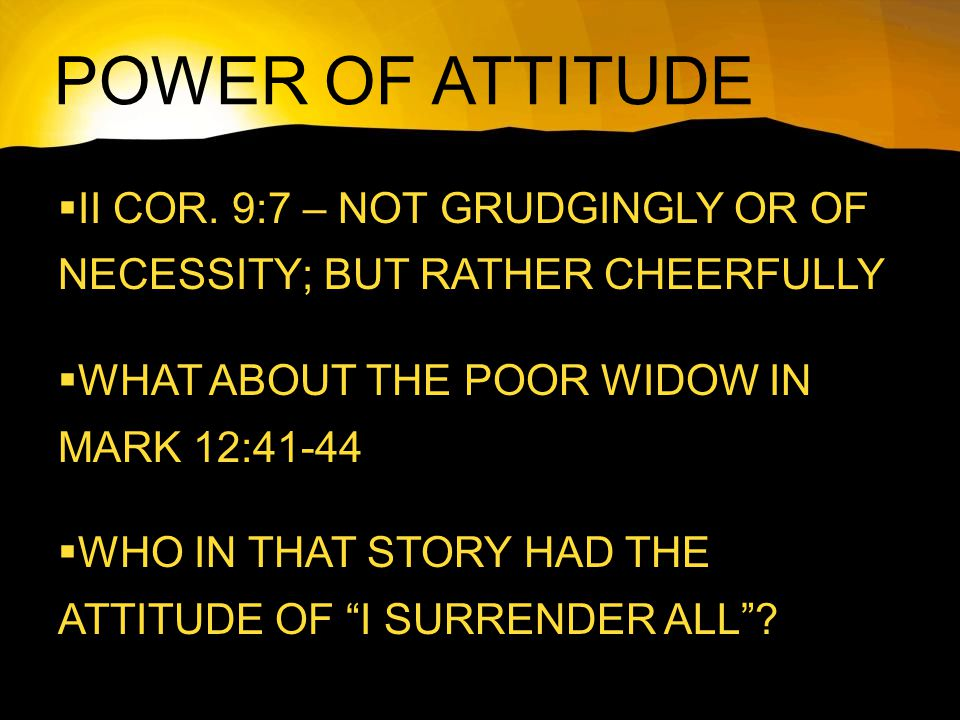 POWER OF ATTITUDE  II COR. 9:7 – NOT GRUDGINGLY OR OF NECESSITY; BUT RATHER CHEERFULLY  WHAT ABOUT THE POOR WIDOW IN MARK 12:41-44  WHO IN THAT STO
