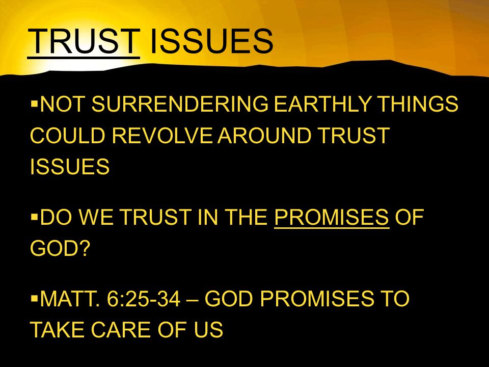 TRUST ISSUES  NOT SURRENDERING EARTHLY THINGS COULD REVOLVE AROUND TRUST ISSUES  DO WE TRUST IN THE PROMISES OF GOD.