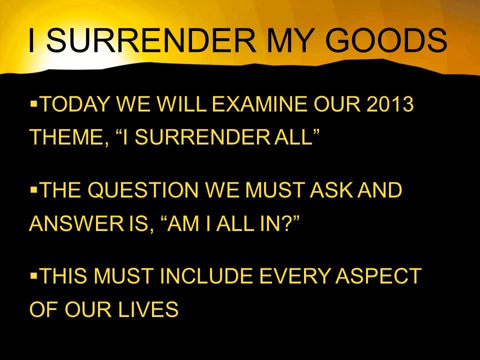 I SURRENDER MY GOODS  TODAY WE WILL EXAMINE OUR 2013 THEME, I SURRENDER ALL  THE QUESTION WE MUST ASK AND ANSWER IS, AM I ALL IN  THIS MUST INCLUDE EVERY ASPECT OF OUR LIVES