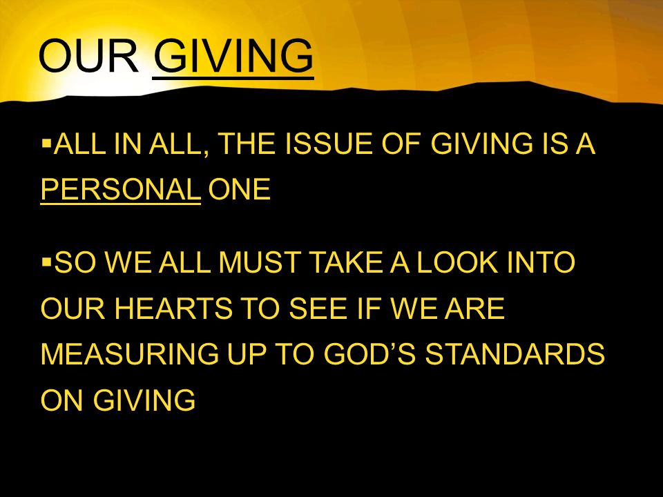 OUR GIVING  ALL IN ALL, THE ISSUE OF GIVING IS A PERSONAL ONE  SO WE ALL MUST TAKE A LOOK INTO OUR HEARTS TO SEE IF WE ARE MEASURING UP TO GOD'S STANDARDS ON GIVING